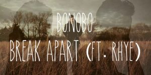 Bonobo — Break Apart (feat. Rhye)